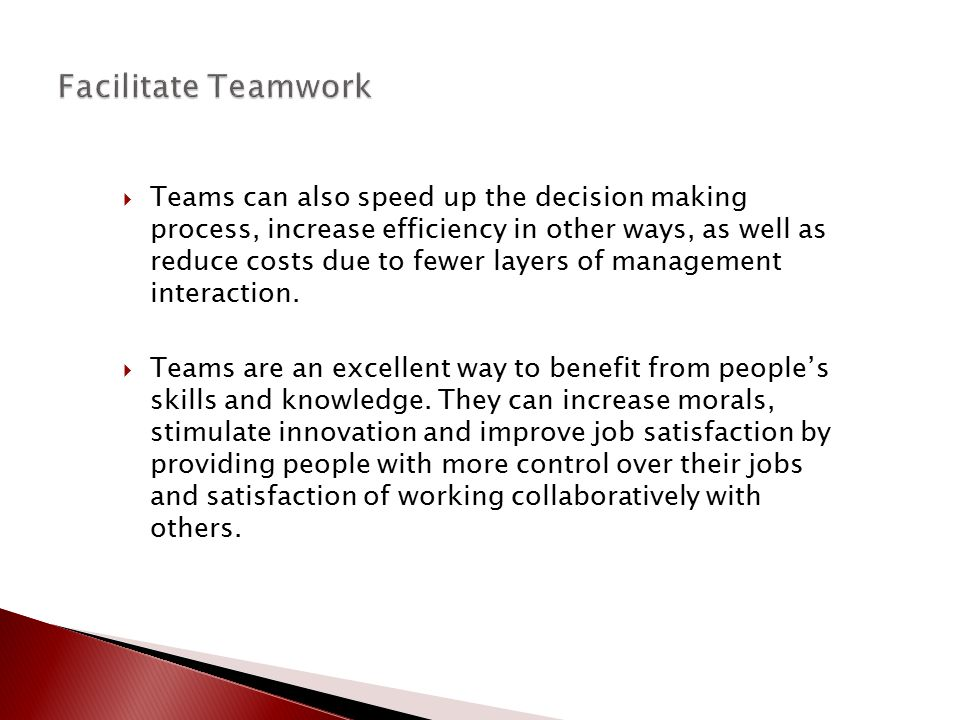  Teams can also speed up the decision making process, increase efficiency in other ways, as well as reduce costs due to fewer layers of management in
