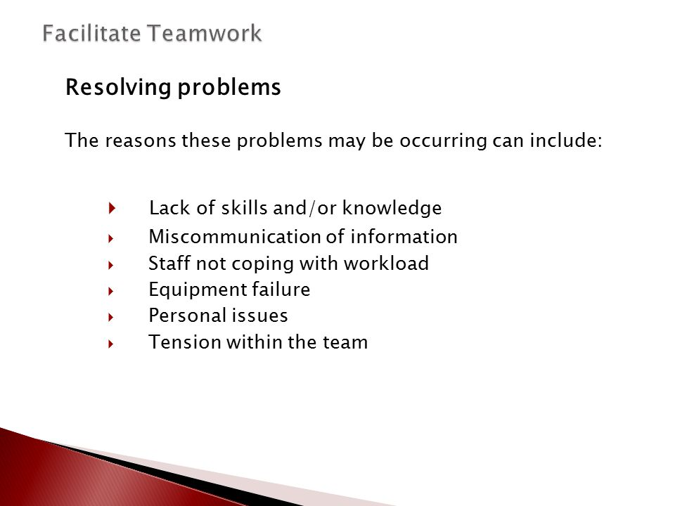 Resolving problems The reasons these problems may be occurring can include:  Lack of skills and/or knowledge  Miscommunication of information  Staf