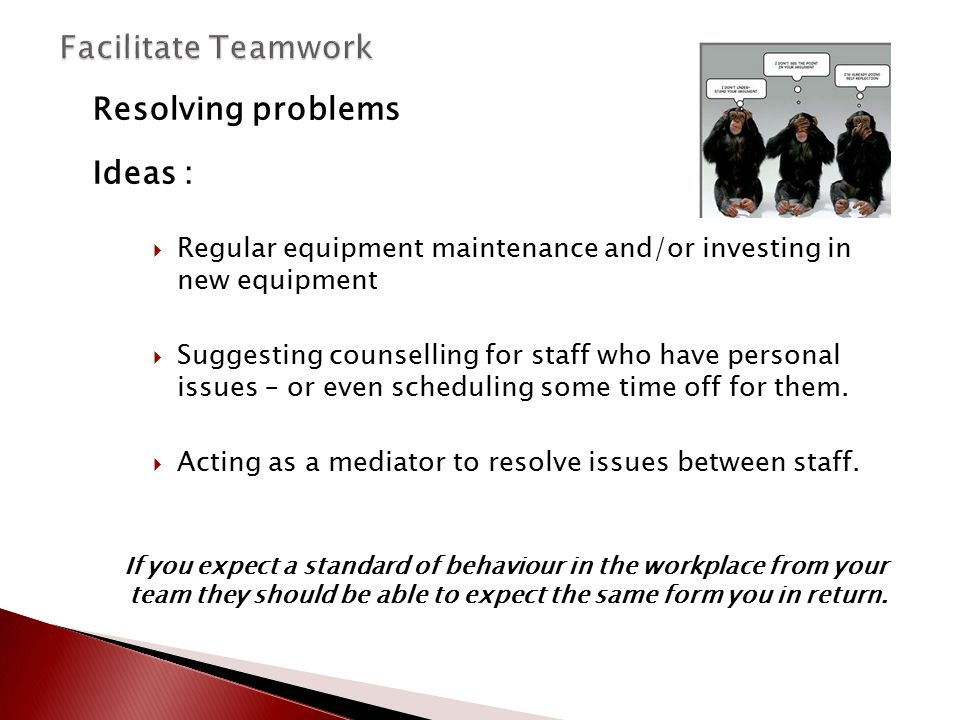 Resolving problems Ideas :  Regular equipment maintenance and/or investing in new equipment  Suggesting counselling for staff who have personal issu
