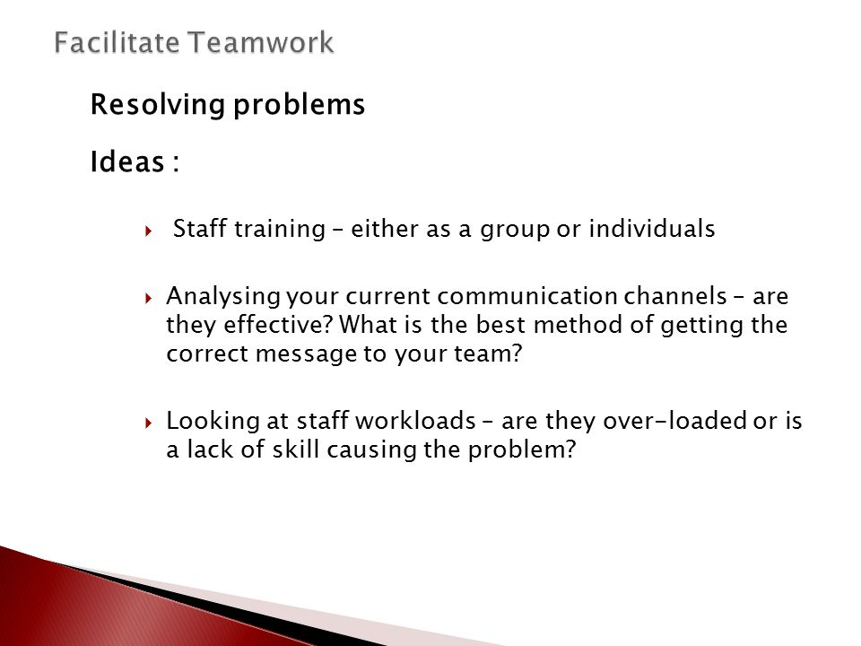 Resolving problems Ideas :  Staff training – either as a group or individuals  Analysing your current communication channels – are they effective? W