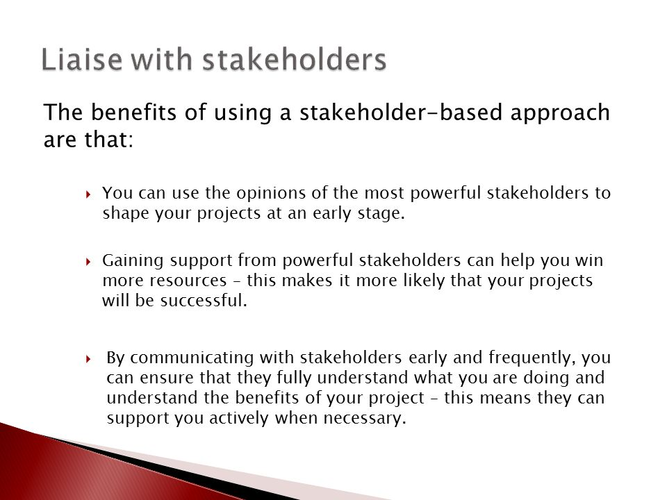 The benefits of using a stakeholder-based approach are that:  You can use the opinions of the most powerful stakeholders to shape your projects at an