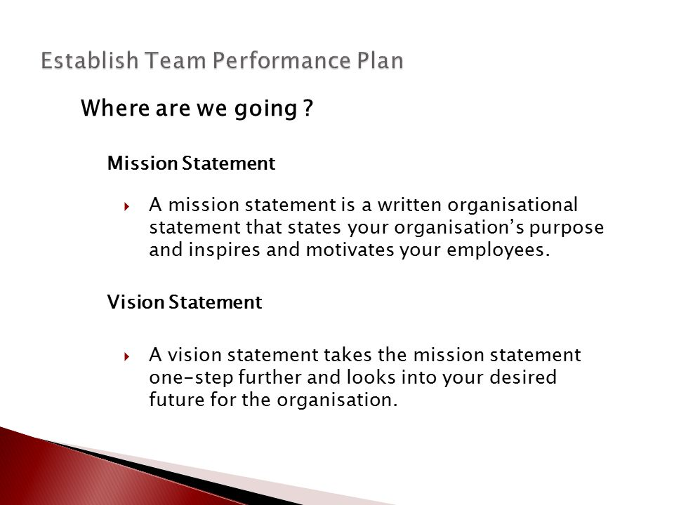 Where are we going ? Mission Statement  A mission statement is a written organisational statement that states your organisation's purpose and inspire