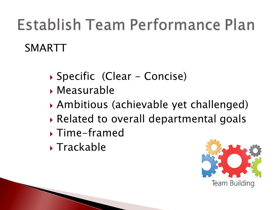 SMARTT  Specific (Clear - Concise)  Measurable  Ambitious (achievable yet challenged)  Related to overall departmental goals  Time-framed  Track