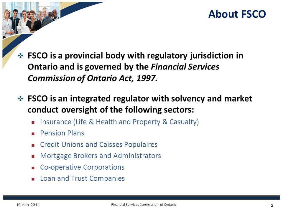 Financial Services Commission of Ontario About FSCO  FSCO is a provincial body with regulatory jurisdiction in Ontario and is governed by the Financial Services Commission of Ontario Act, 1997.
