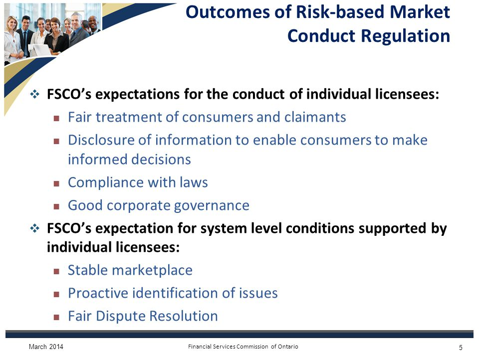 Financial Services Commission of Ontario Outcomes of Risk-based Market Conduct Regulation  FSCO's expectations for the conduct of individual licensees: Fair treatment of consumers and claimants Disclosure of information to enable consumers to make informed decisions Compliance with laws Good corporate governance  FSCO's expectation for system level conditions supported by individual licensees: Stable marketplace Proactive identification of issues Fair Dispute Resolution March 2014 5