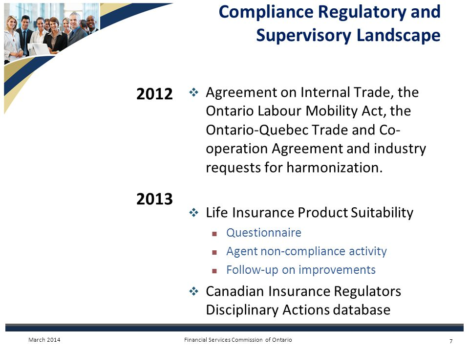 Financial Services Commission of Ontario  Consultation on a Proposal to Modernize Disciplinary Hearings for Insurance Agents and Adjusters  Develop a harmonized proficiency standard to replace the LLQP and the standard currently in place in Quebec  New FSCO computer system under development to handle all types of licences on line 2013 2014 Compliance Regulatory and Supervisory Landscape March 2014 8