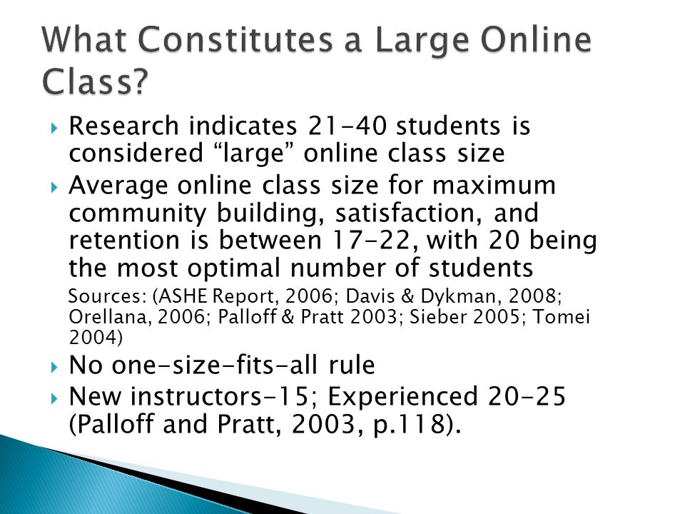  Research indicates 21-40 students is considered large online class size  Average online class size for maximum community building, satisfaction, and retention is between 17-22, with 20 being the most optimal number of students Sources: (ASHE Report, 2006; Davis & Dykman, 2008; Orellana, 2006; Palloff & Pratt 2003; Sieber 2005; Tomei 2004)  No one-size-fits-all rule  New instructors-15; Experienced 20-25 (Palloff and Pratt, 2003, p.118).