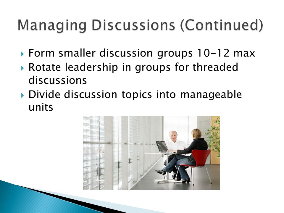  Form smaller discussion groups 10-12 max  Rotate leadership in groups for threaded discussions  Divide discussion topics into manageable units