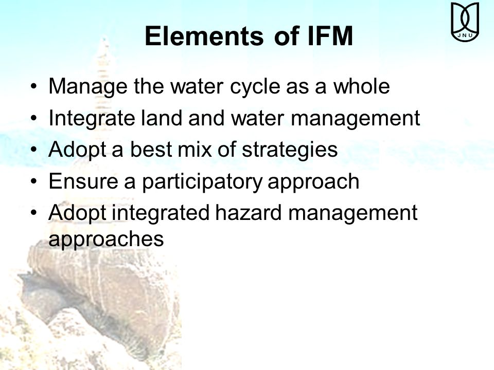 Elements of IFM Manage the water cycle as a whole Integrate land and water management Adopt a best mix of strategies Ensure a participatory approach Adopt integrated hazard management approaches