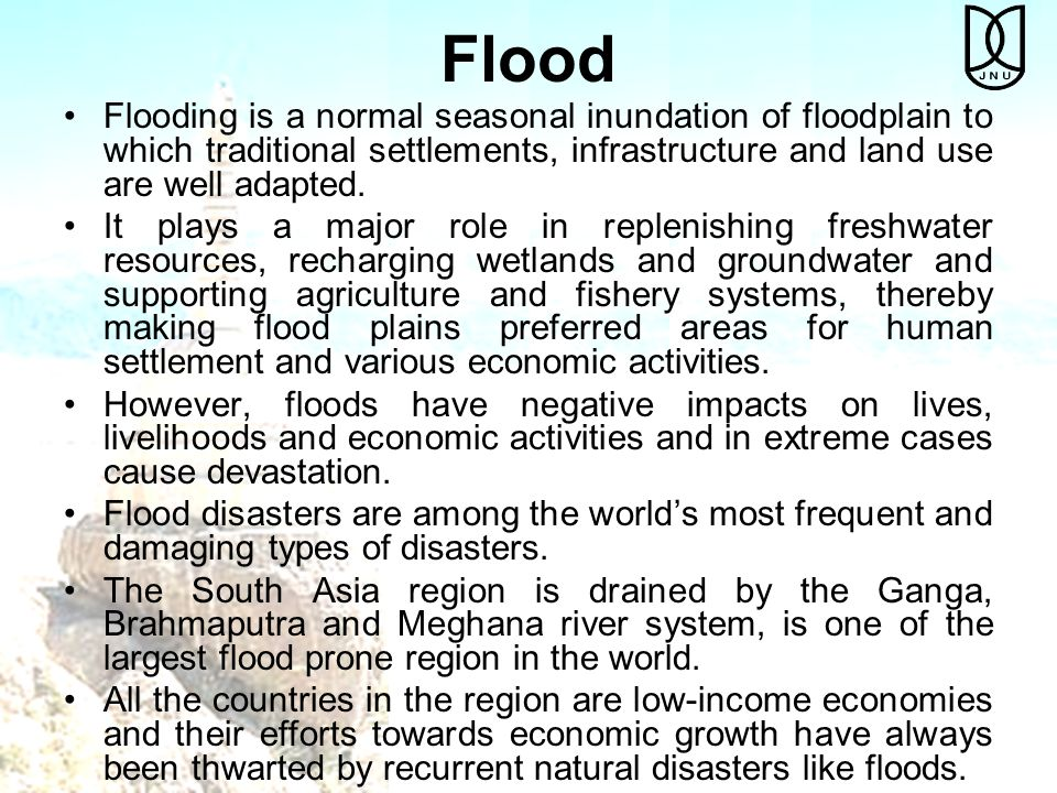 Flood Flooding is a normal seasonal inundation of floodplain to which traditional settlements, infrastructure and land use are well adapted.