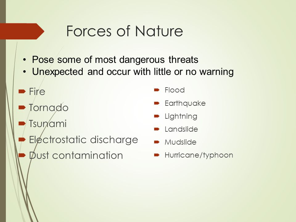 Forces of Nature  Fire  Tornado  Tsunami  Electrostatic discharge  Dust contamination  Flood  Earthquake  Lightning  Landslide  Mudslide  Hurricane/typhoon Pose some of most dangerous threats Unexpected and occur with little or no warning