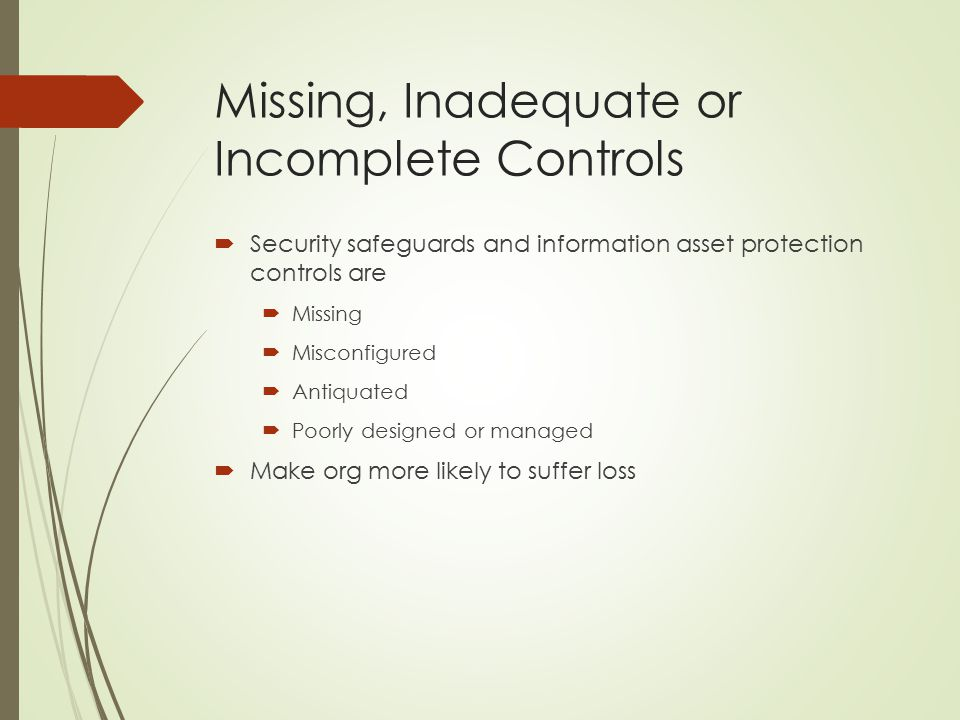 Missing, Inadequate or Incomplete Controls  Security safeguards and information asset protection controls are  Missing  Misconfigured  Antiquated  Poorly designed or managed  Make org more likely to suffer loss