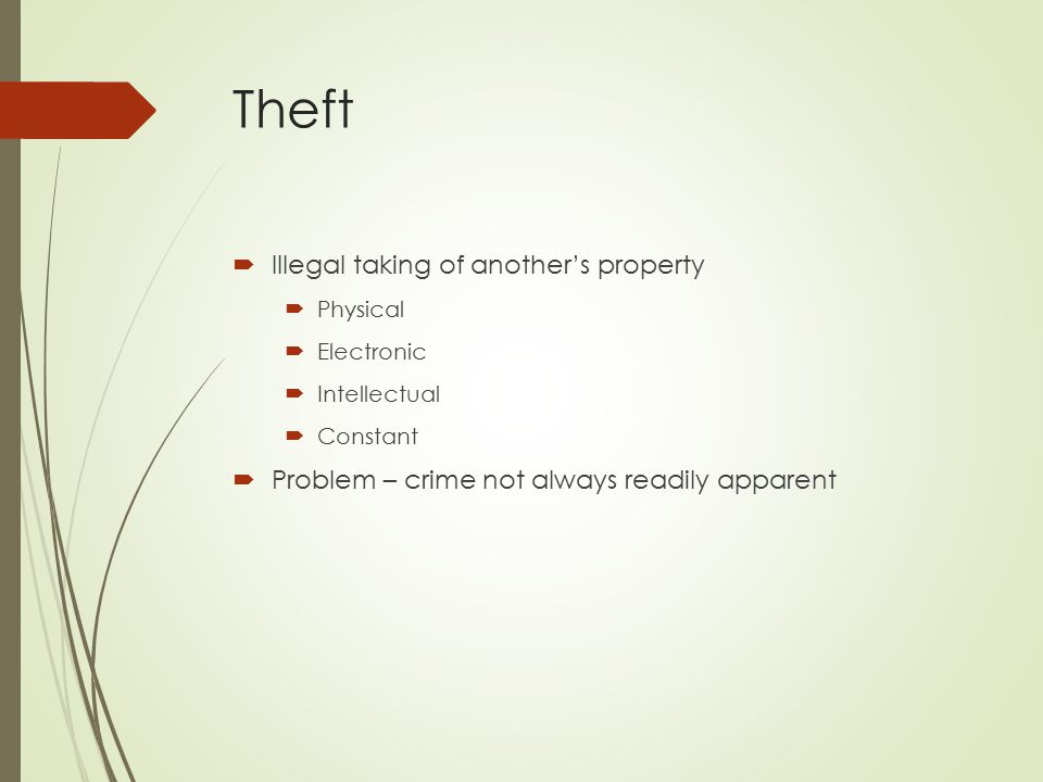 Theft  Illegal taking of another's property  Physical  Electronic  Intellectual  Constant  Problem – crime not always readily apparent