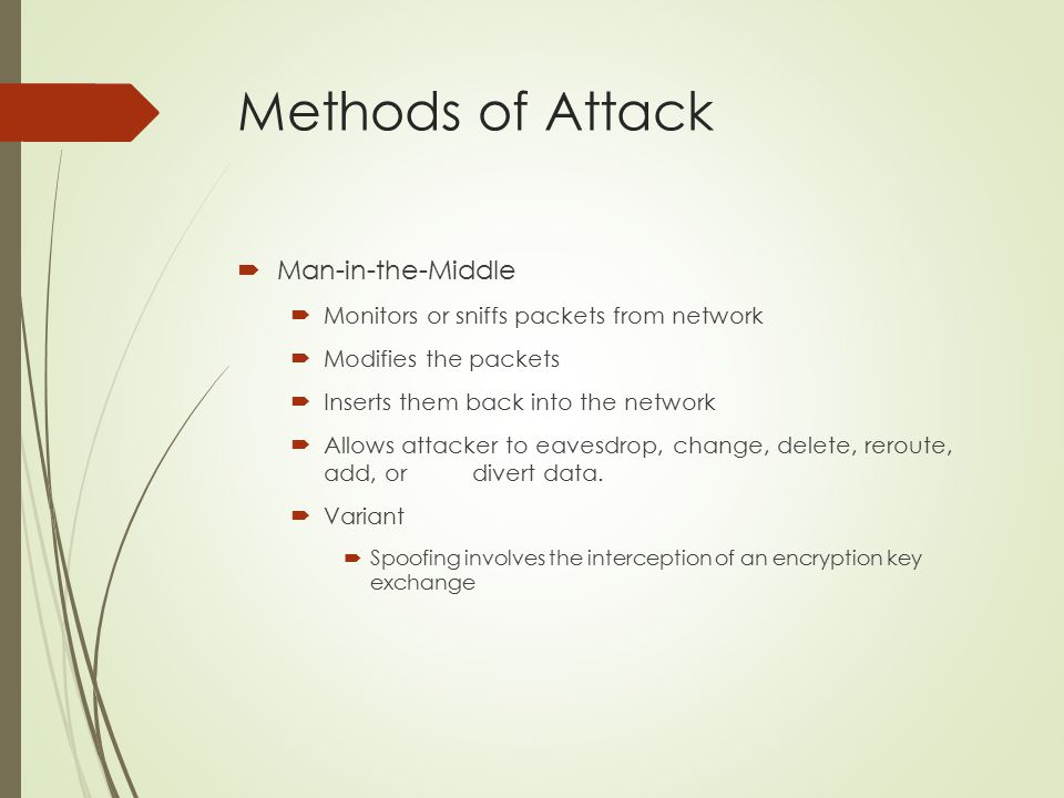 Methods of Attack  Man-in-the-Middle  Monitors or sniffs packets from network  Modifies the packets  Inserts them back into the network  Allows attacker to eavesdrop, change, delete, reroute, add, or divert data.