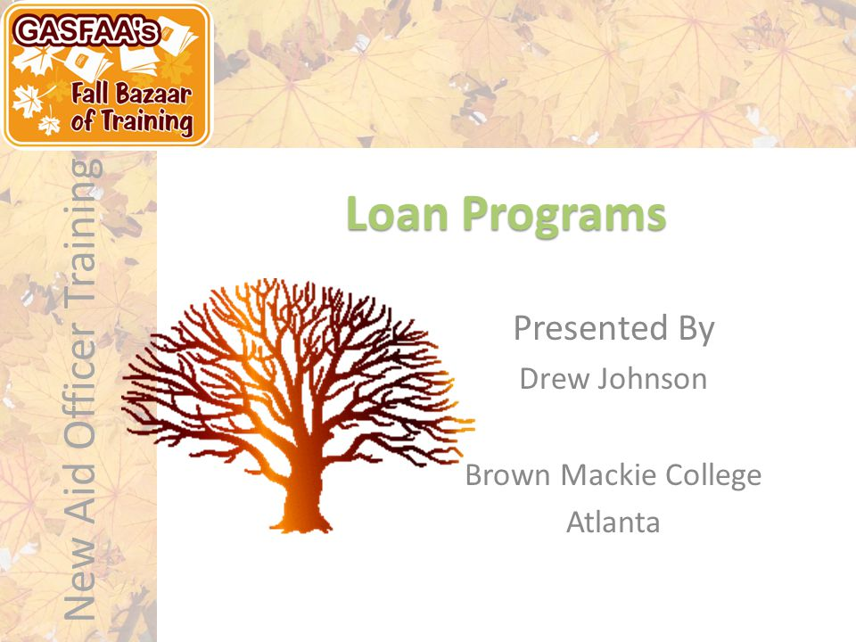 New Aid Officer Training Loan Programs  Stafford (Subsidized and Unsubsidized)  Parent Loan for Undergraduate Students (PLUS)  GradPLUS William D.