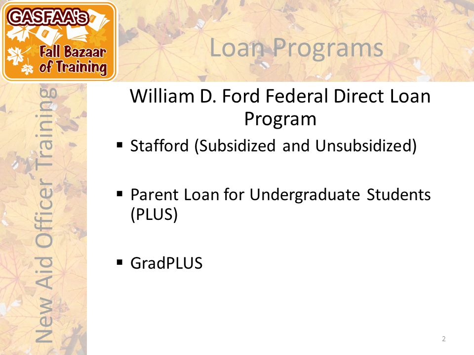 New Aid Officer Training Loan Programs  Stafford (Subsidized and Unsubsidized)  Parent Loan for Undergraduate Students (PLUS)  GradPLUS William D.