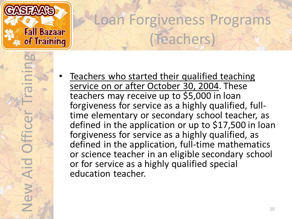 New Aid Officer Training 20 Loan Forgiveness Programs (Teachers) Teachers who started their qualified teaching service on or after October 30, 2004.