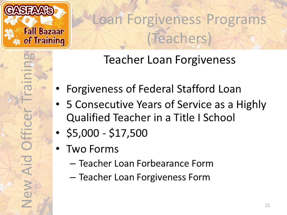 New Aid Officer Training 21 Loan Forgiveness Programs (Teachers) Forgiveness of Federal Stafford Loan 5 Consecutive Years of Service as a Highly Qualified Teacher in a Title I School $5,000 - $17,500 Two Forms – Teacher Loan Forbearance Form – Teacher Loan Forgiveness Form Teacher Loan Forgiveness