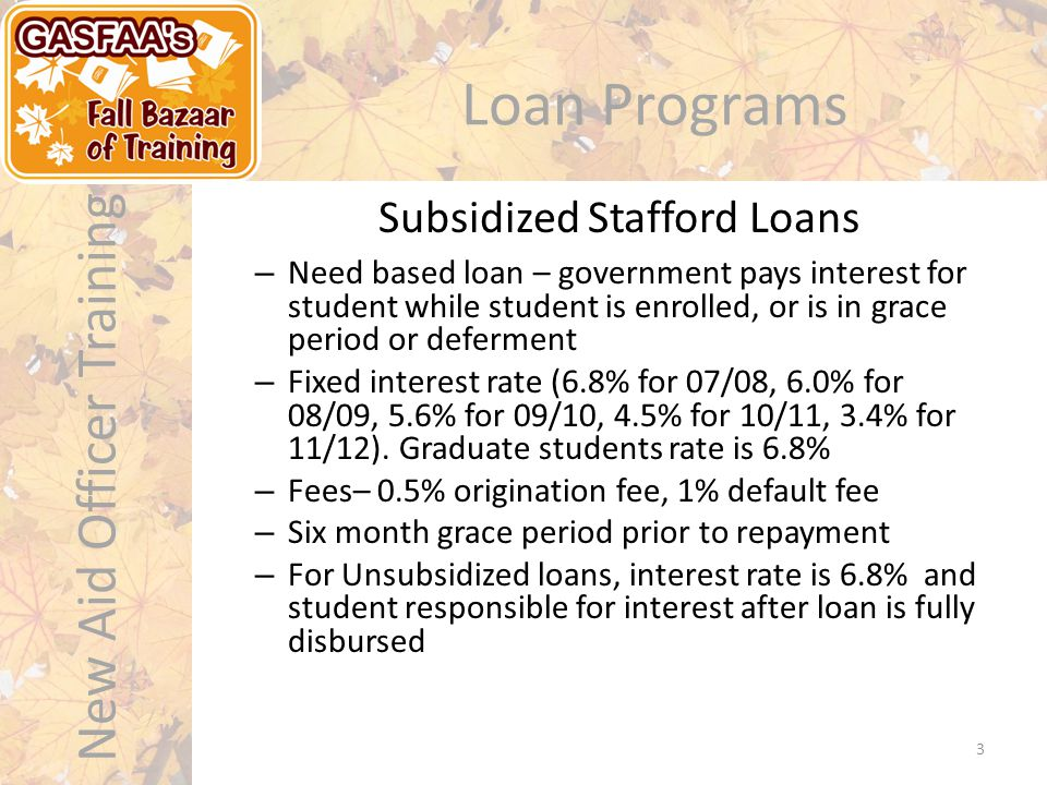 New Aid Officer Training Loan Programs – Need based loan – government pays interest for student while student is enrolled, or is in grace period or deferment – Fixed interest rate (6.8% for 07/08, 6.0% for 08/09, 5.6% for 09/10, 4.5% for 10/11, 3.4% for 11/12).