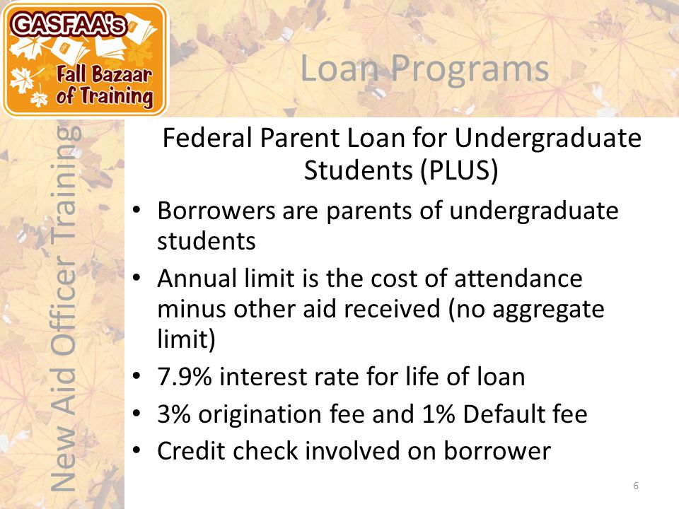 New Aid Officer Training Loan Programs Monthly payment capped at 15% of discretionary income (difference in AGI and 150% of federal poverty line) Monthly payment adjusted annually Available for Stafford, GradPLUS, Consolidation Any balance after 25 years is forgiven Borrowers should be careful – payments can become high as income increases Income-Based Repayment (IBR) 17