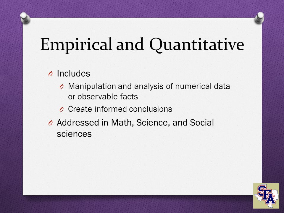 Empirical and Quantitative O Includes O Manipulation and analysis of numerical data or observable facts O Create informed conclusions O Addressed in Math, Science, and Social sciences