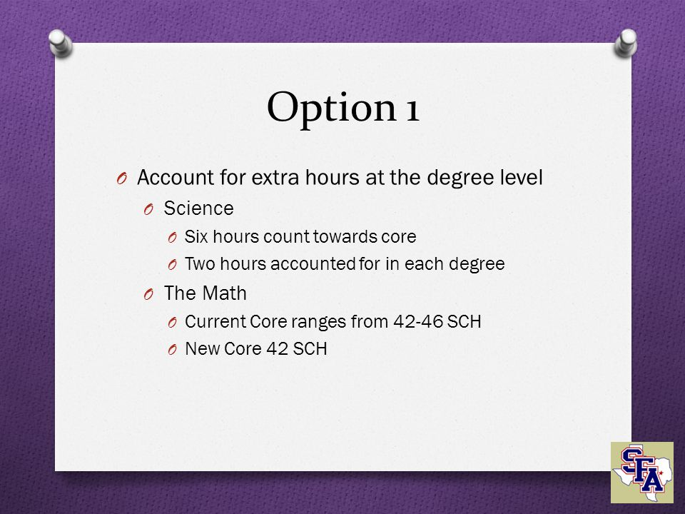 Option 1 O Account for extra hours at the degree level O Science O Six hours count towards core O Two hours accounted for in each degree O The Math O Current Core ranges from 42-46 SCH O New Core 42 SCH