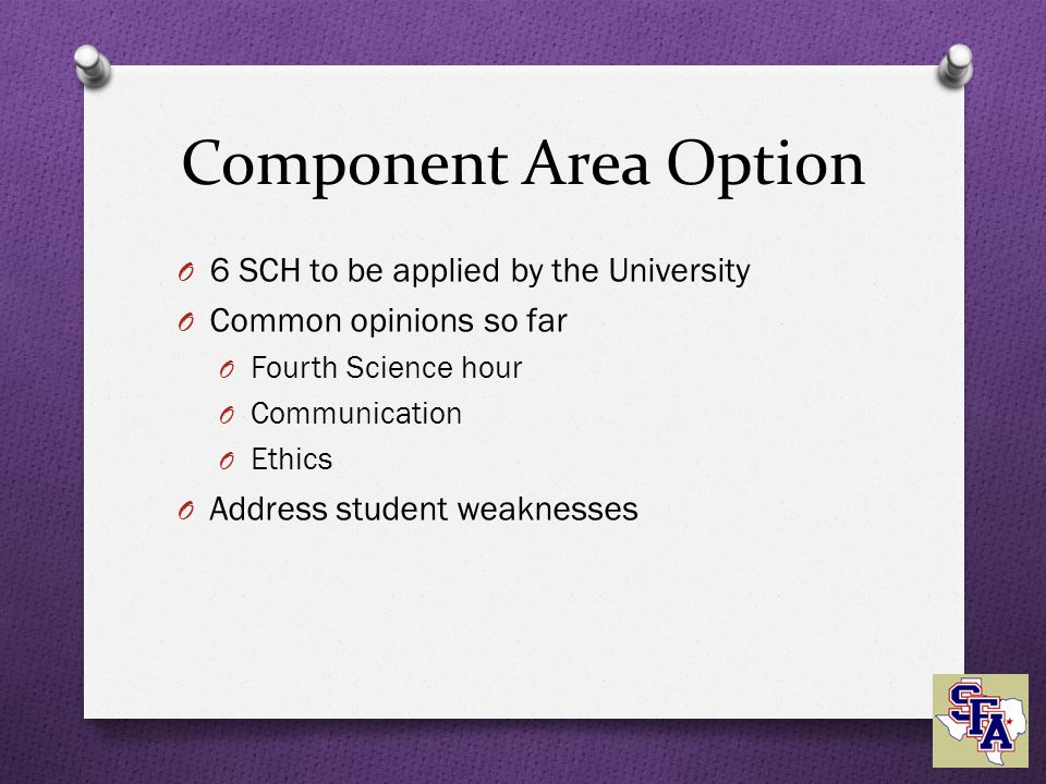 Component Area Option O 6 SCH to be applied by the University O Common opinions so far O Fourth Science hour O Communication O Ethics O Address student weaknesses
