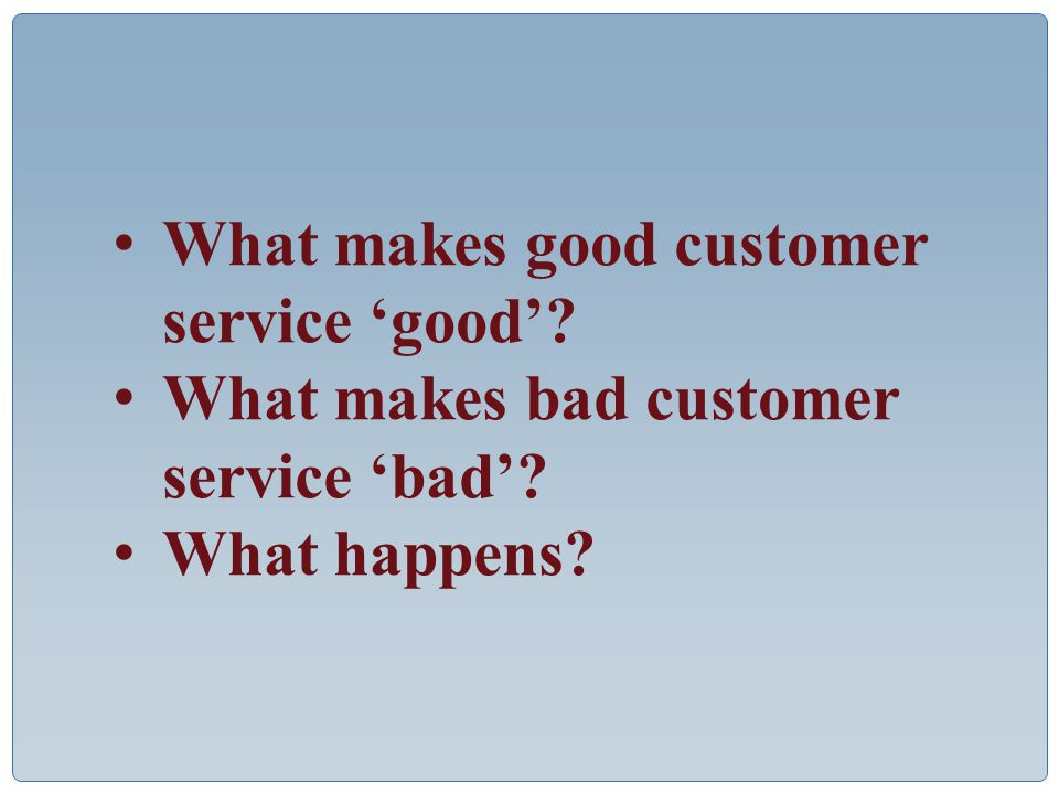 What makes good customer service 'good' What makes bad customer service 'bad' What happens