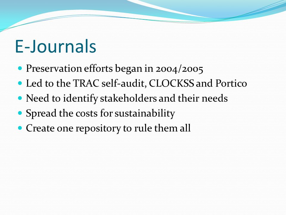 E-Journals Preservation efforts began in 2004/2005 Led to the TRAC self-audit, CLOCKSS and Portico Need to identify stakeholders and their needs Sprea