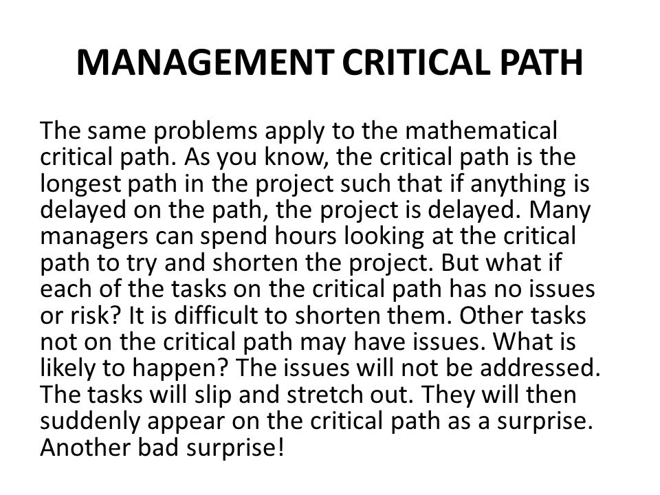 MANAGEMENT CRITICAL PATH The same problems apply to the mathematical critical path. As you know, the critical path is the longest path in the project