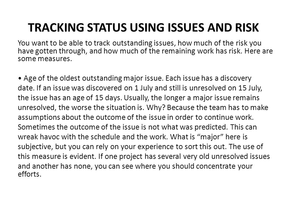 TRACKING STATUS USING ISSUES AND RISK You want to be able to track outstanding issues, how much of the risk you have gotten through, and how much of t