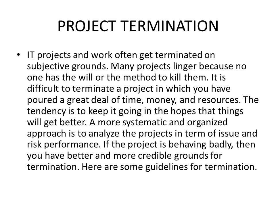 PROJECT TERMINATION IT projects and work often get terminated on subjective grounds. Many projects linger because no one has the will or the method to