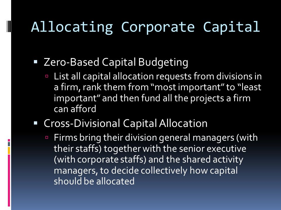 Allocating Corporate Capital  Zero-Based Capital Budgeting  List all capital allocation requests from divisions in a firm, rank them from most important to least important and then fund all the projects a firm can afford  Cross-Divisional Capital Allocation  Firms bring their division general managers (with their staffs) together with the senior executive (with corporate staffs) and the shared activity managers, to decide collectively how capital should be allocated