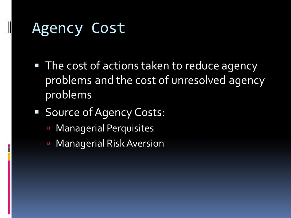 Agency Cost  The cost of actions taken to reduce agency problems and the cost of unresolved agency problems  Source of Agency Costs:  Managerial Perquisites  Managerial Risk Aversion