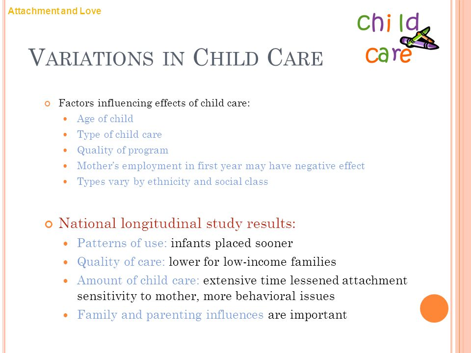 V ARIATIONS IN C HILD C ARE Factors influencing effects of child care: Age of child Type of child care Quality of program Mother's employment in first year may have negative effect Types vary by ethnicity and social class National longitudinal study results: Patterns of use: infants placed sooner Quality of care: lower for low-income families Amount of child care: extensive time lessened attachment sensitivity to mother, more behavioral issues Family and parenting influences are important Attachment and Love