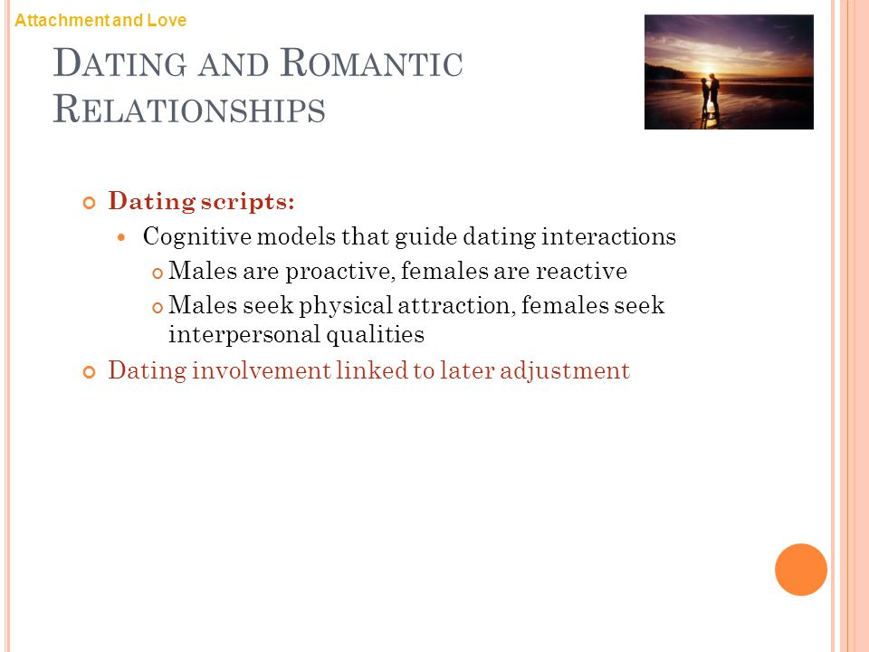 D ATING AND R OMANTIC R ELATIONSHIPS Dating scripts: Cognitive models that guide dating interactions Males are proactive, females are reactive Males seek physical attraction, females seek interpersonal qualities Dating involvement linked to later adjustment Attachment and Love
