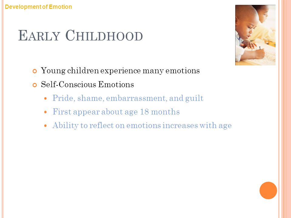 E ARLY C HILDHOOD Young children experience many emotions Self-Conscious Emotions Pride, shame, embarrassment, and guilt First appear about age 18 months Ability to reflect on emotions increases with age Development of Emotion