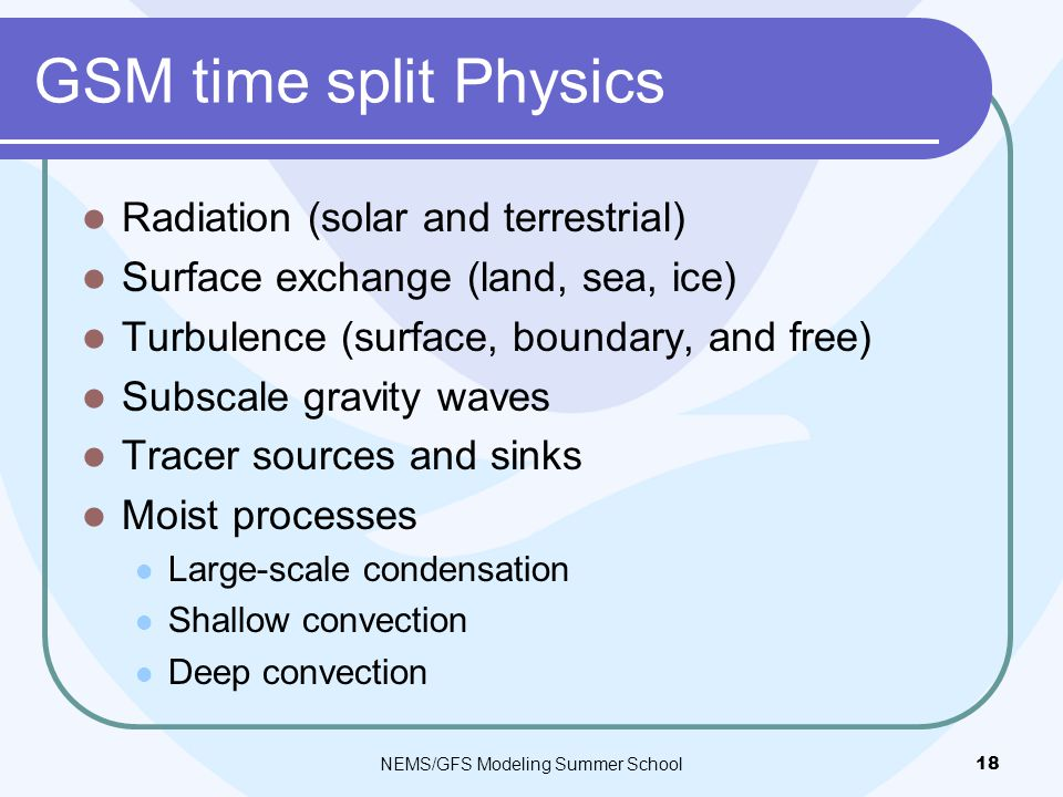 GSM time split Physics Radiation (solar and terrestrial) Surface exchange (land, sea, ice) Turbulence (surface, boundary, and free) Subscale gravity waves Tracer sources and sinks Moist processes Large-scale condensation Shallow convection Deep convection NEMS/GFS Modeling Summer School18