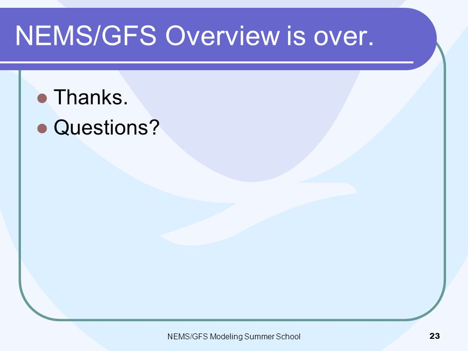 NEMS/GFS Overview is over. Thanks. Questions? NEMS/GFS Modeling Summer School23