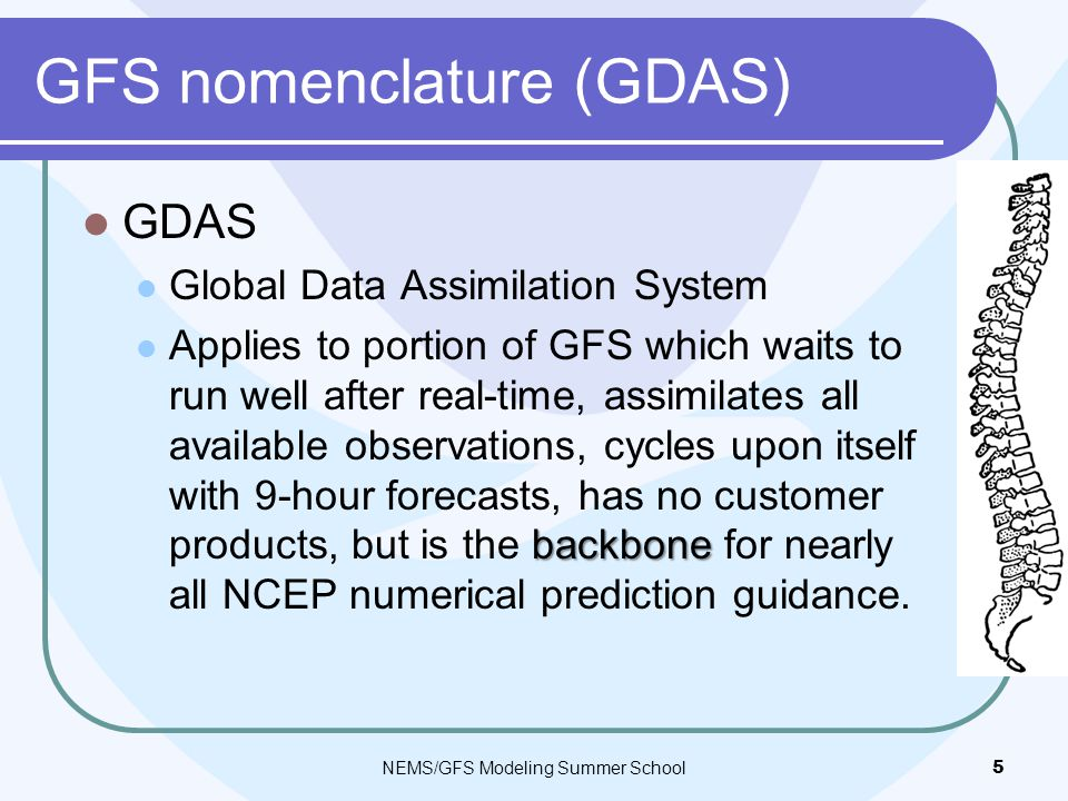 GFS nomenclature (GDAS) GDAS Global Data Assimilation System backbone Applies to portion of GFS which waits to run well after real-time, assimilates all available observations, cycles upon itself with 9-hour forecasts, has no customer products, but is the backbone for nearly all NCEP numerical prediction guidance.