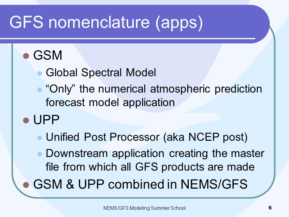 GFS nomenclature (apps) GSM Global Spectral Model Only the numerical atmospheric prediction forecast model application UPP Unified Post Processor (aka NCEP post) Downstream application creating the master file from which all GFS products are made GSM & UPP combined in NEMS/GFS NEMS/GFS Modeling Summer School6