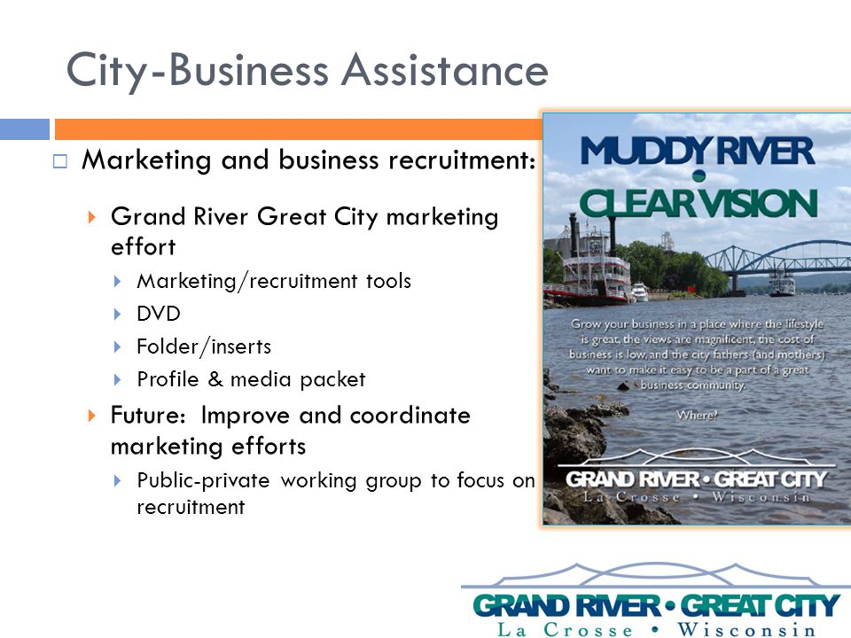 City-Business Assistance  Marketing and business recruitment:  Grand River Great City marketing effort  Marketing/recruitment tools  DVD  Folder/inserts  Profile & media packet  Future: Improve and coordinate marketing efforts  Public-private working group to focus on recruitment