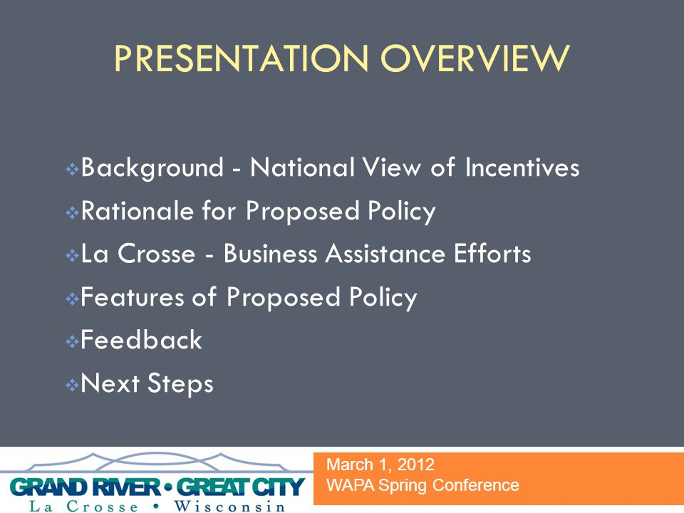 PRESENTATION OVERVIEW  Background - National View of Incentives  Rationale for Proposed Policy  La Crosse - Business Assistance Efforts  Features of Proposed Policy  Feedback  Next Steps March 1, 2012 WAPA Spring Conference
