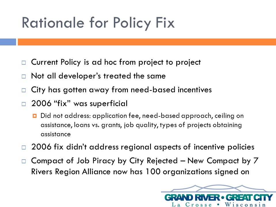 Rationale for Policy Fix  Current Policy is ad hoc from project to project  Not all developer's treated the same  City has gotten away from need-based incentives  2006 fix was superficial  Did not address: application fee, need-based approach, ceiling on assistance, loans vs.