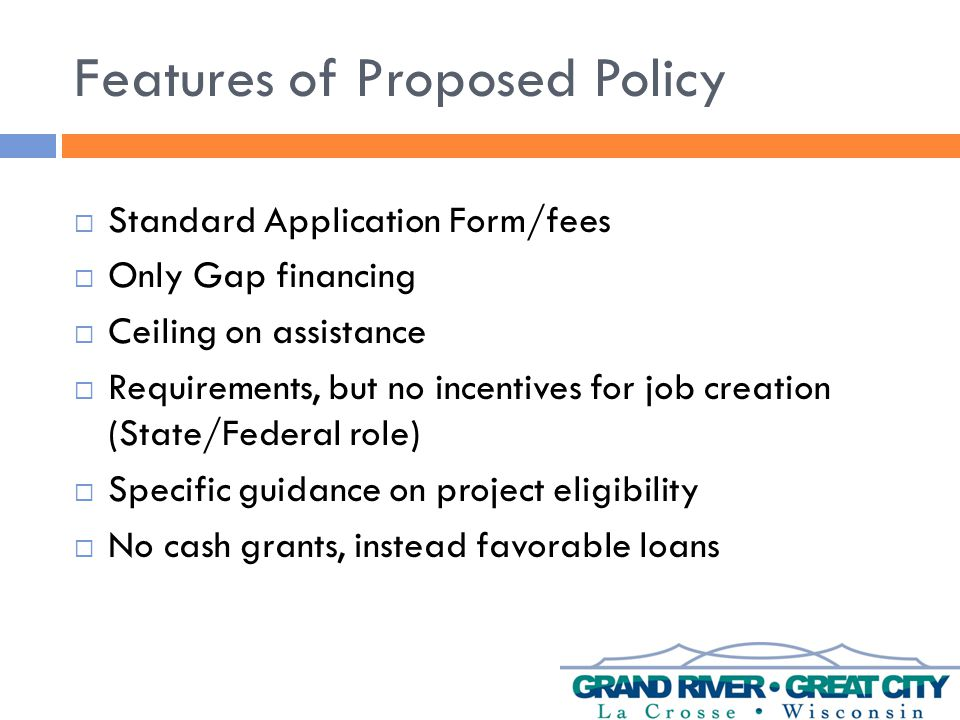 Features of Proposed Policy  Standard Application Form/fees  Only Gap financing  Ceiling on assistance  Requirements, but no incentives for job creation (State/Federal role)  Specific guidance on project eligibility  No cash grants, instead favorable loans