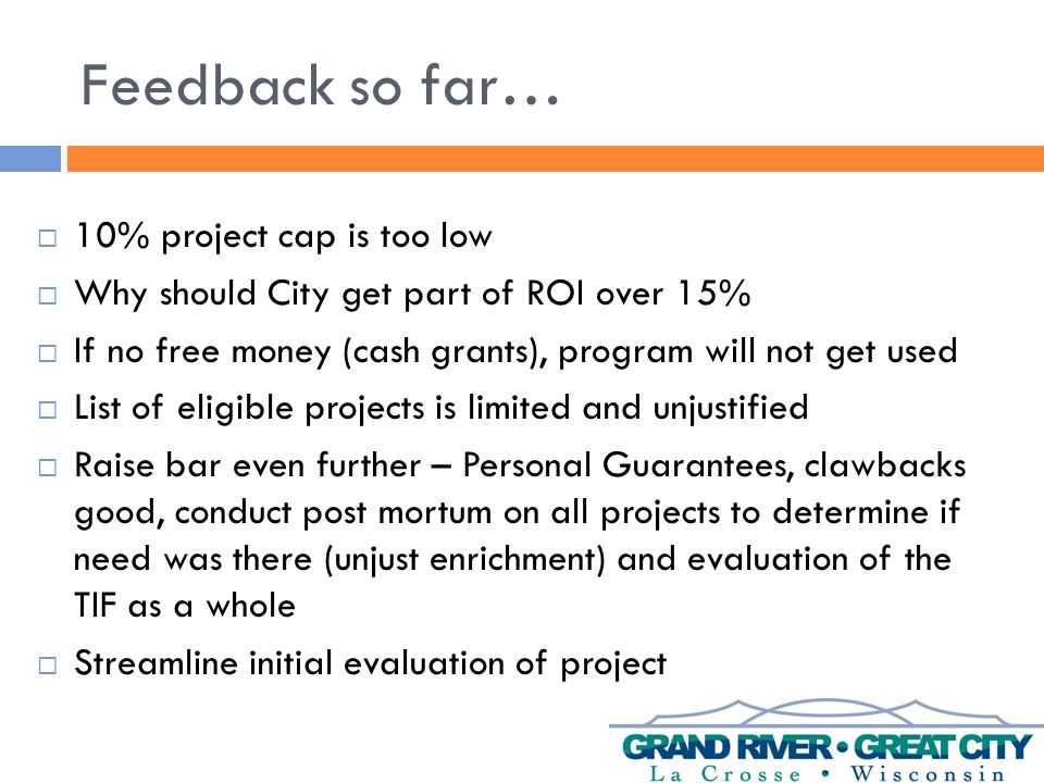 Feedback so far…  10% project cap is too low  Why should City get part of ROI over 15%  If no free money (cash grants), program will not get used  List of eligible projects is limited and unjustified  Raise bar even further – Personal Guarantees, clawbacks good, conduct post mortum on all projects to determine if need was there (unjust enrichment) and evaluation of the TIF as a whole  Streamline initial evaluation of project