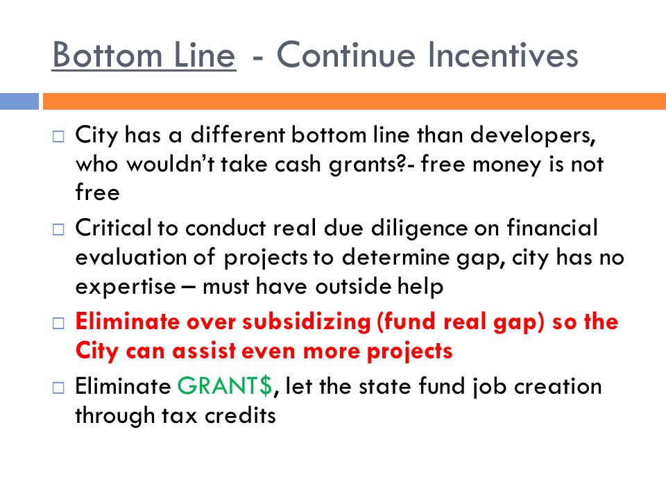 Bottom Line- Continue Incentives  City has a different bottom line than developers, who wouldn't take cash grants?- free money is not free  Critical to conduct real due diligence on financial evaluation of projects to determine gap, city has no expertise – must have outside help  Eliminate over subsidizing (fund real gap) so the City can assist even more projects  Eliminate GRANT$, let the state fund job creation through tax credits