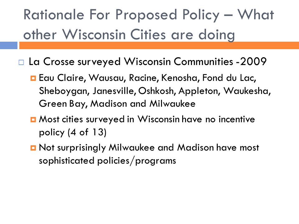 Rationale For Proposed Policy – What other Wisconsin Cities are doing  La Crosse surveyed Wisconsin Communities -2009  Eau Claire, Wausau, Racine, Kenosha, Fond du Lac, Sheboygan, Janesville, Oshkosh, Appleton, Waukesha, Green Bay, Madison and Milwaukee  Most cities surveyed in Wisconsin have no incentive policy (4 of 13)  Not surprisingly Milwaukee and Madison have most sophisticated policies/programs