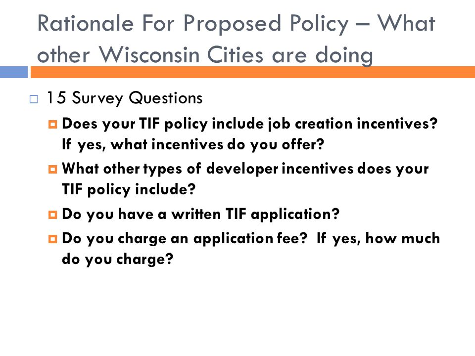 Rationale For Proposed Policy – What other Wisconsin Cities are doing  15 Survey Questions  Does your TIF policy include job creation incentives.
