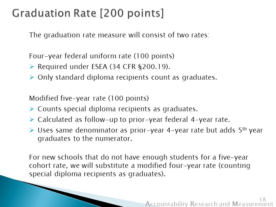 A ccountability R esearch and M easurement 18 The graduation rate measure will consist of two rates: Four-year federal uniform rate (100 points)  Required under ESEA (34 CFR §200.19).